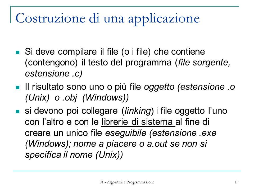 FI - Algoritmi e Programmazione 17 Costruzione di una applicazione Si deve compilare il file (o i file) che contiene (contengono) il testo del program