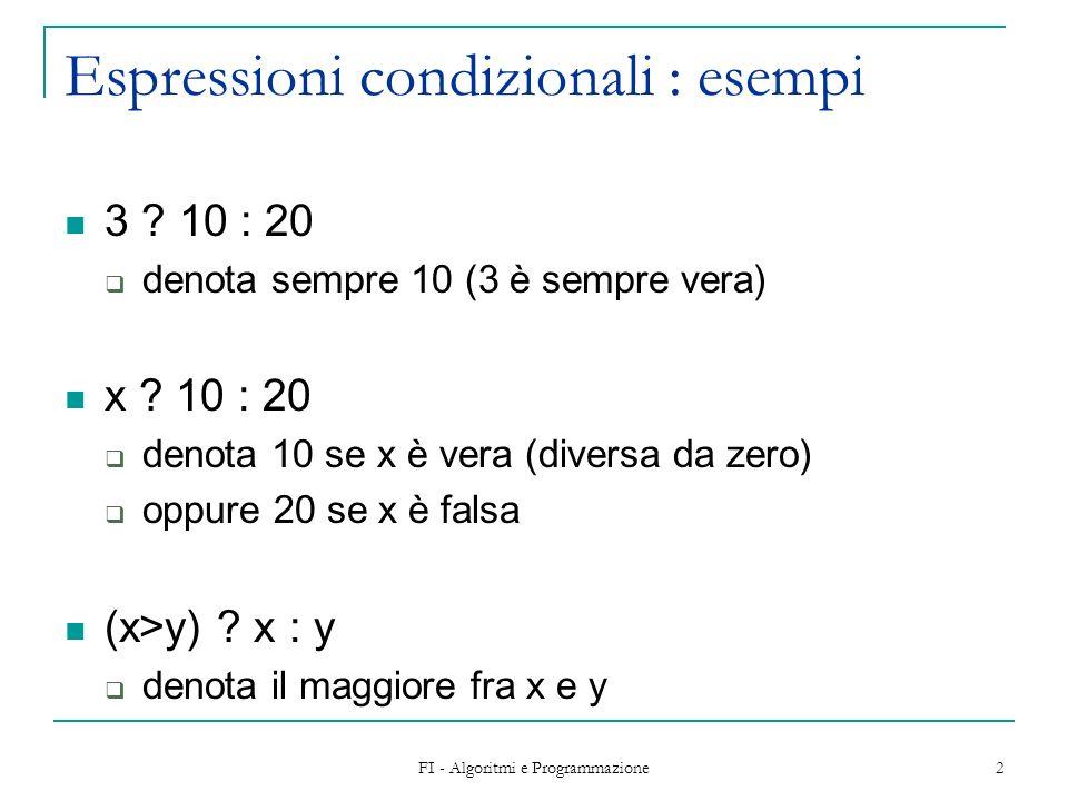 FI - Algoritmi e Programmazione 2 Espressioni condizionali : esempi 3 ? 10 : 20 denota sempre 10 (3 è sempre vera) x ? 10 : 20 denota 10 se x è vera (
