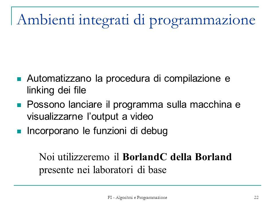 FI - Algoritmi e Programmazione 22 Ambienti integrati di programmazione Automatizzano la procedura di compilazione e linking dei file Possono lanciare il programma sulla macchina e visualizzarne loutput a video Incorporano le funzioni di debug Noi utilizzeremo il BorlandC della Borland presente nei laboratori di base