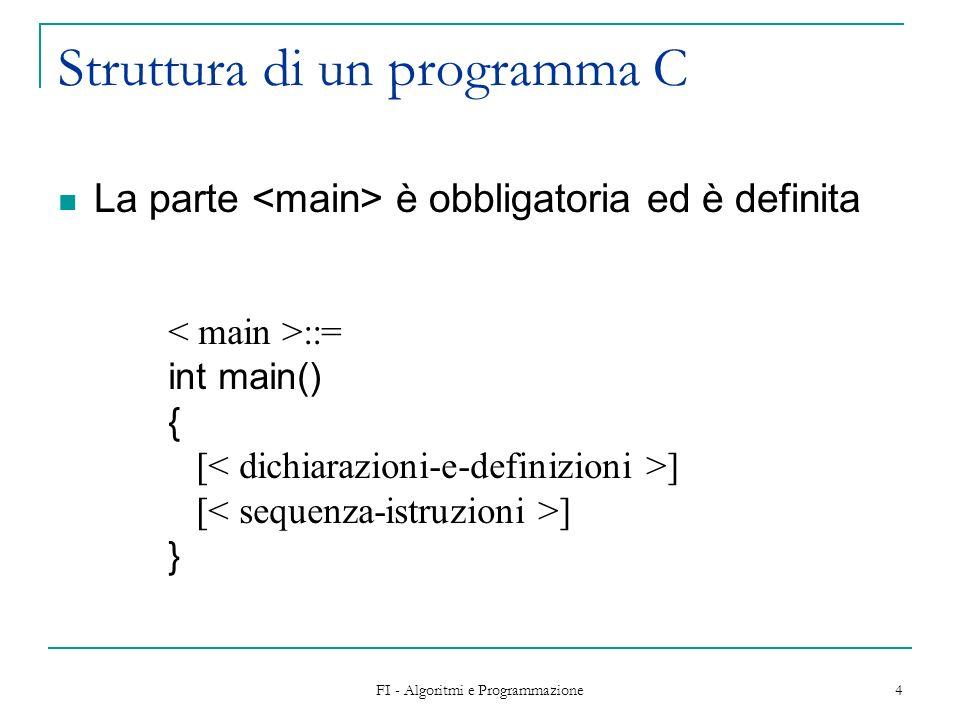 FI - Algoritmi e Programmazione 4 Struttura di un programma C La parte è obbligatoria ed è definita ::= int main() { [ ] }