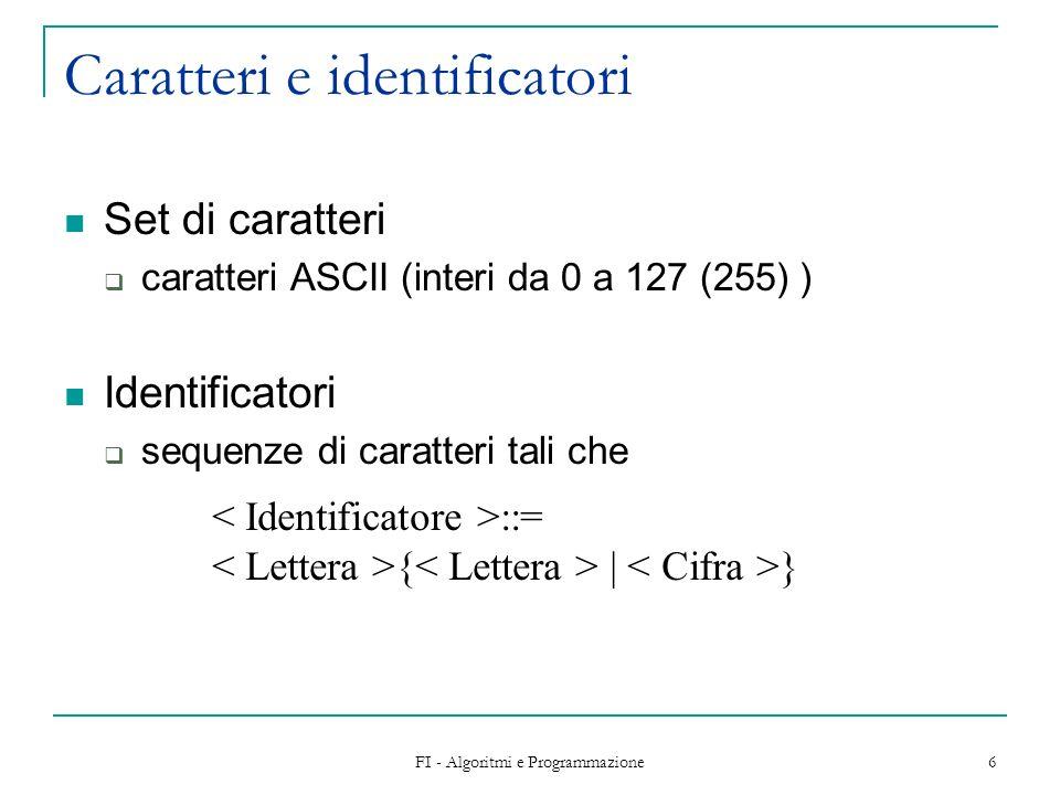 FI - Algoritmi e Programmazione 6 Caratteri e identificatori Set di caratteri caratteri ASCII (interi da 0 a 127 (255) ) Identificatori sequenze di caratteri tali che ::= { | }