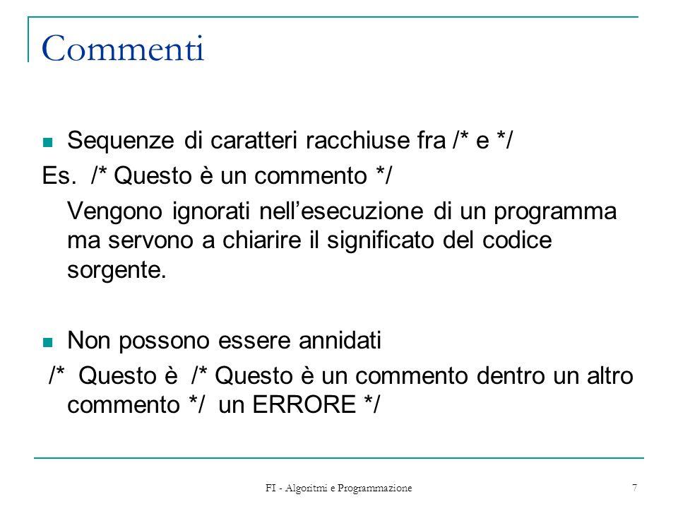 FI - Algoritmi e Programmazione 7 Commenti Sequenze di caratteri racchiuse fra /* e */ Es. /* Questo è un commento */ Vengono ignorati nellesecuzione