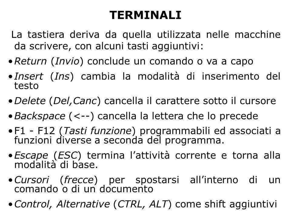 TERMINALI La tastiera deriva da quella utilizzata nelle macchine da scrivere, con alcuni tasti aggiuntivi: Return (Invio) conclude un comando o va a capo Insert (Ins) cambia la modalità di inserimento del testo Delete (Del,Canc) cancella il carattere sotto il cursore Backspace (<--) cancella la lettera che lo precede F1 - F12 (Tasti funzione) programmabili ed associati a funzioni diverse a seconda del programma.