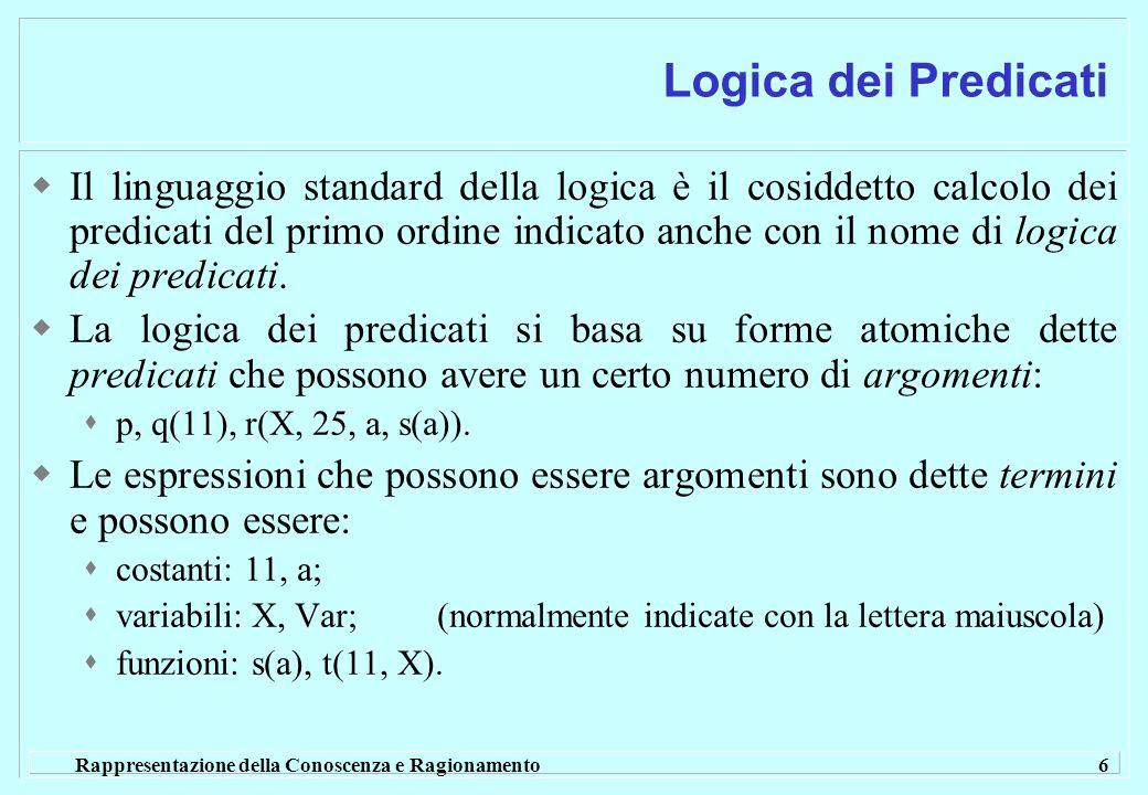Rappresentazione della Conoscenza e Ragionamento 7 Logica dei Predicati Le formule atomiche possono essere combinate per formare delle altre formule: Congiunzione:A & B Disgiunzione:A B Implicazione:A B Negazione: A Le formule con variabili possono essere interpretate tramite i quantificatori: Universali: X p(X) Esistenziali: X p(X)
