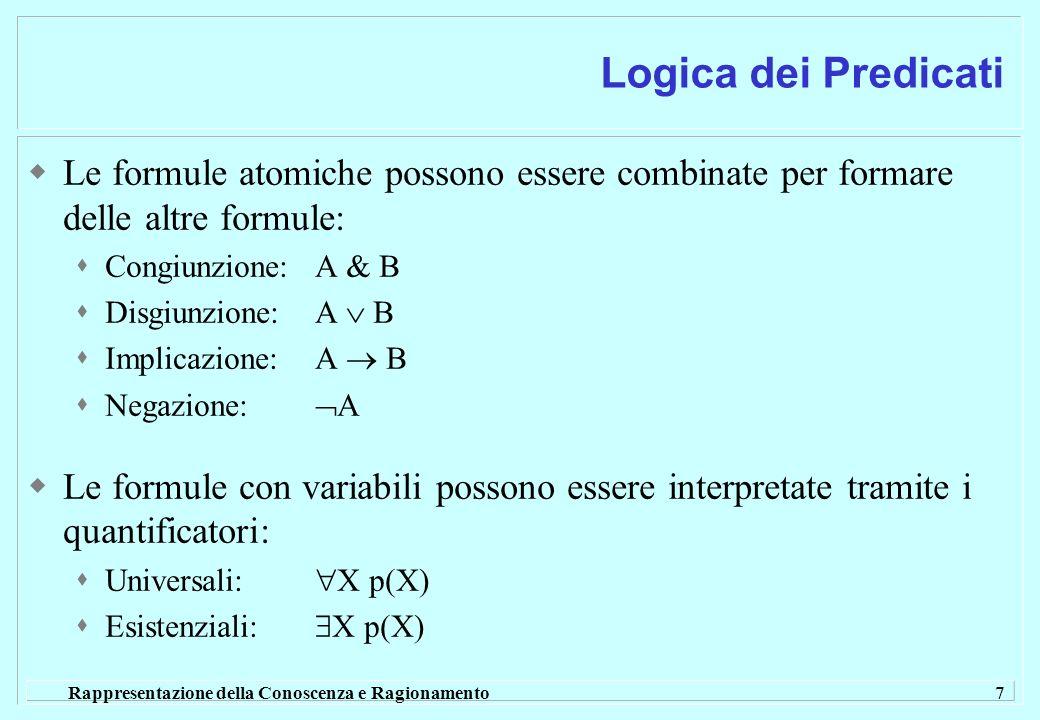 Rappresentazione della Conoscenza e Ragionamento 7 Logica dei Predicati Le formule atomiche possono essere combinate per formare delle altre formule: