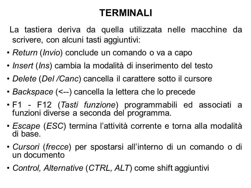 TERMINALI La tastiera deriva da quella utilizzata nelle macchine da scrivere, con alcuni tasti aggiuntivi: Return (Invio) conclude un comando o va a capo Insert (Ins) cambia la modalità di inserimento del testo Delete (Del /Canc) cancella il carattere sotto il cursore Backspace (<--) cancella la lettera che lo precede F1 - F12 (Tasti funzione) programmabili ed associati a funzioni diverse a seconda del programma.