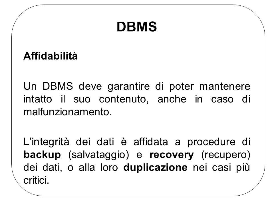 DBMS Affidabilità Un DBMS deve garantire di poter mantenere intatto il suo contenuto, anche in caso di malfunzionamento. Lintegrità dei dati è affidat