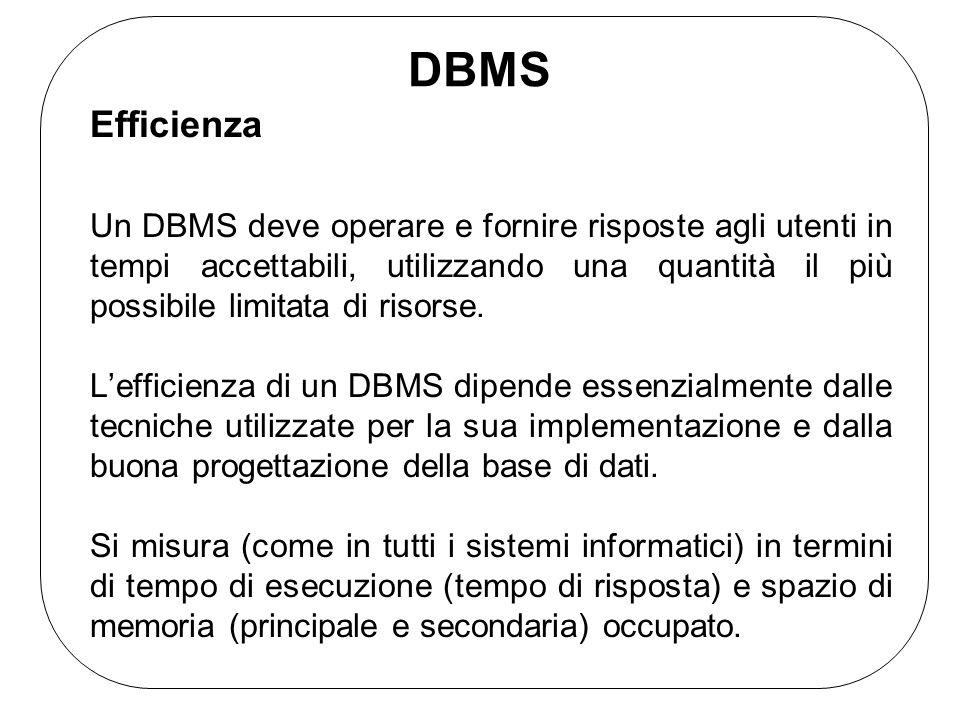 DBMS Efficienza Un DBMS deve operare e fornire risposte agli utenti in tempi accettabili, utilizzando una quantità il più possibile limitata di risors