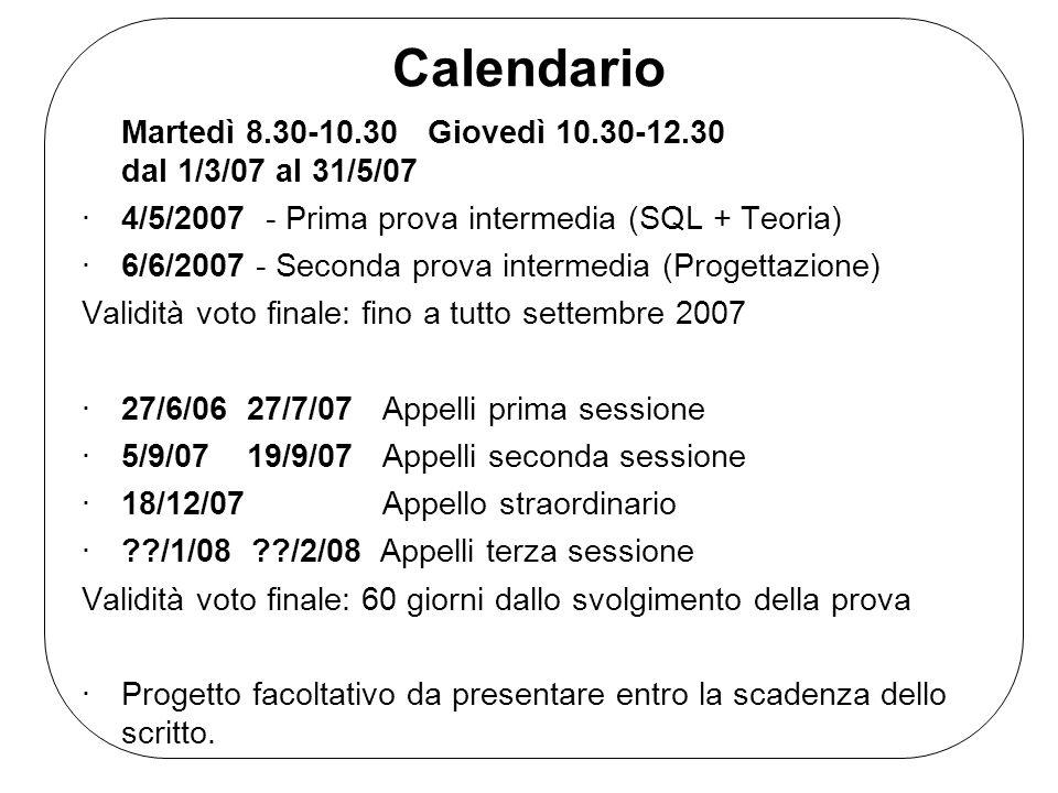 Calendario Martedì 8.30-10.30 Giovedì 10.30-12.30 dal 1/3/07 al 31/5/07 ·4/5/2007 - Prima prova intermedia (SQL + Teoria) ·6/6/2007 - Seconda prova in
