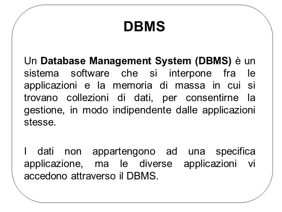DBMS Un Database Management System (DBMS) è un sistema software che si interpone fra le applicazioni e la memoria di massa in cui si trovano collezion