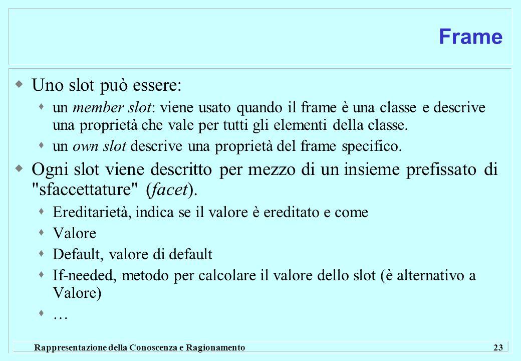 Rappresentazione della Conoscenza e Ragionamento 23 Frame Uno slot può essere: un member slot: viene usato quando il frame è una classe e descrive una proprietà che vale per tutti gli elementi della classe.