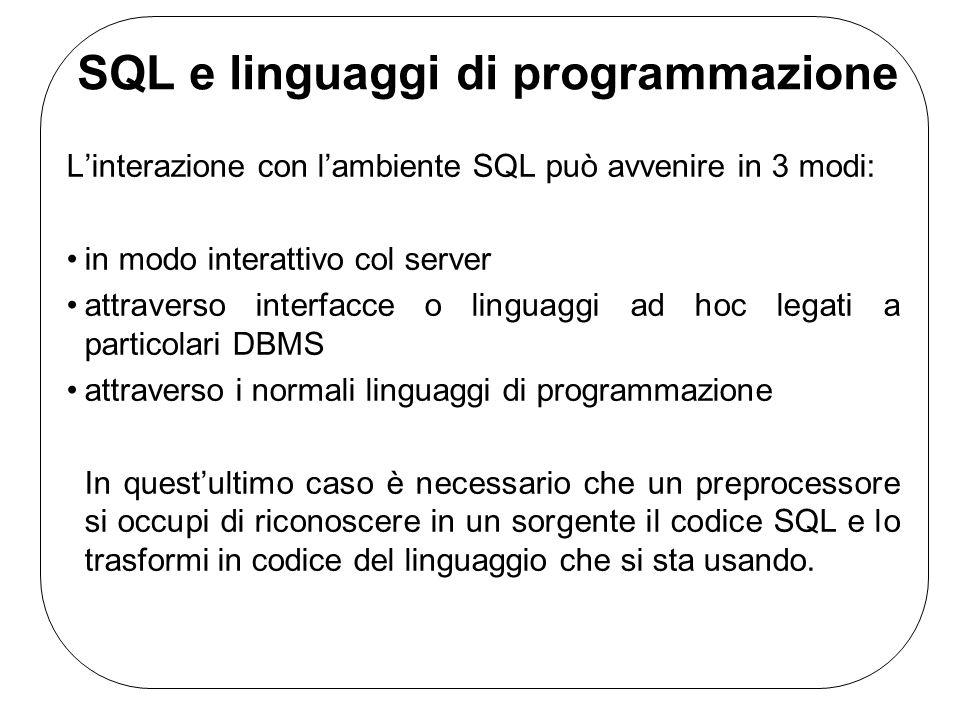 SQL e linguaggi di programmazione Linterazione con lambiente SQL può avvenire in 3 modi: in modo interattivo col server attraverso interfacce o linguaggi ad hoc legati a particolari DBMS attraverso i normali linguaggi di programmazione In questultimo caso è necessario che un preprocessore si occupi di riconoscere in un sorgente il codice SQL e lo trasformi in codice del linguaggio che si sta usando.
