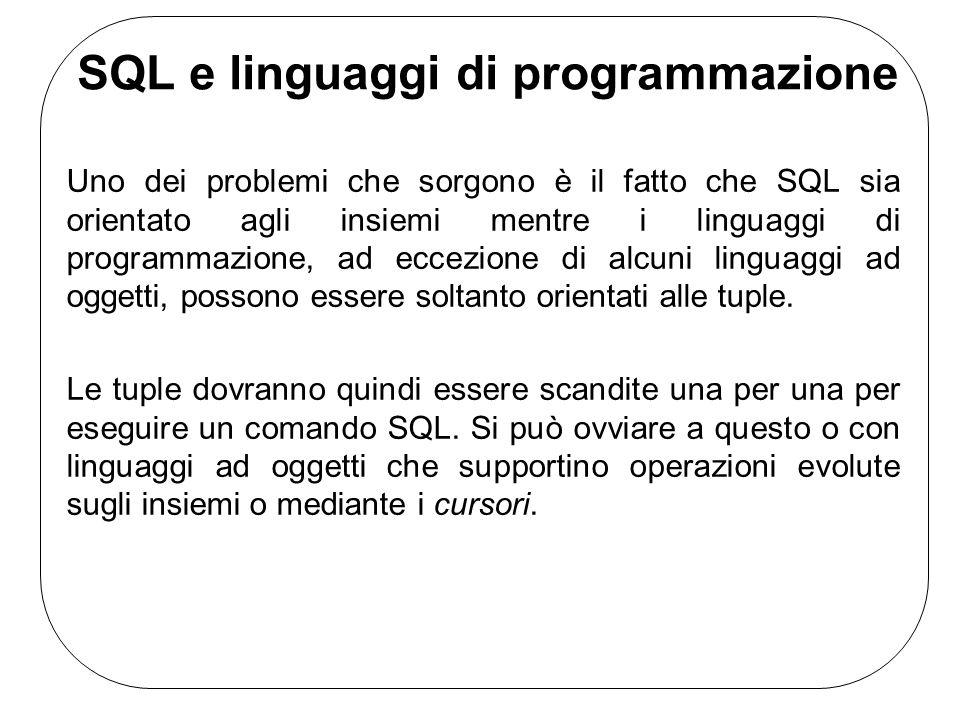 SQL e linguaggi di programmazione Uno dei problemi che sorgono è il fatto che SQL sia orientato agli insiemi mentre i linguaggi di programmazione, ad eccezione di alcuni linguaggi ad oggetti, possono essere soltanto orientati alle tuple.