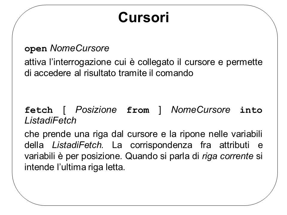 Cursori open NomeCursore attiva linterrogazione cui è collegato il cursore e permette di accedere al risultato tramite il comando fetch [ Posizione from ] NomeCursore into ListadiFetch che prende una riga dal cursore e la ripone nelle variabili della ListadiFetch.
