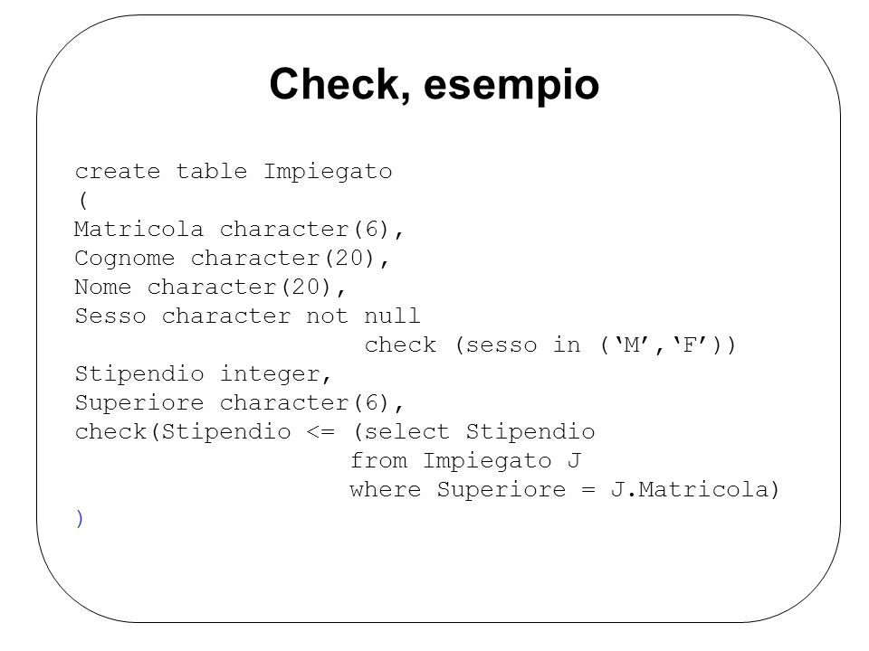 Check, esempio create table Impiegato ( Matricola character(6), Cognome character(20), Nome character(20), Sesso character not null check (sesso in (M,F)) Stipendio integer, Superiore character(6), check(Stipendio <= (select Stipendio from Impiegato J where Superiore = J.Matricola) )