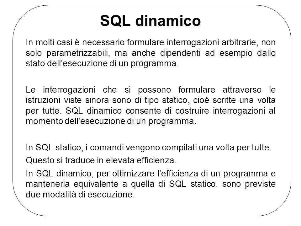 SQL dinamico In molti casi è necessario formulare interrogazioni arbitrarie, non solo parametrizzabili, ma anche dipendenti ad esempio dallo stato dellesecuzione di un programma.