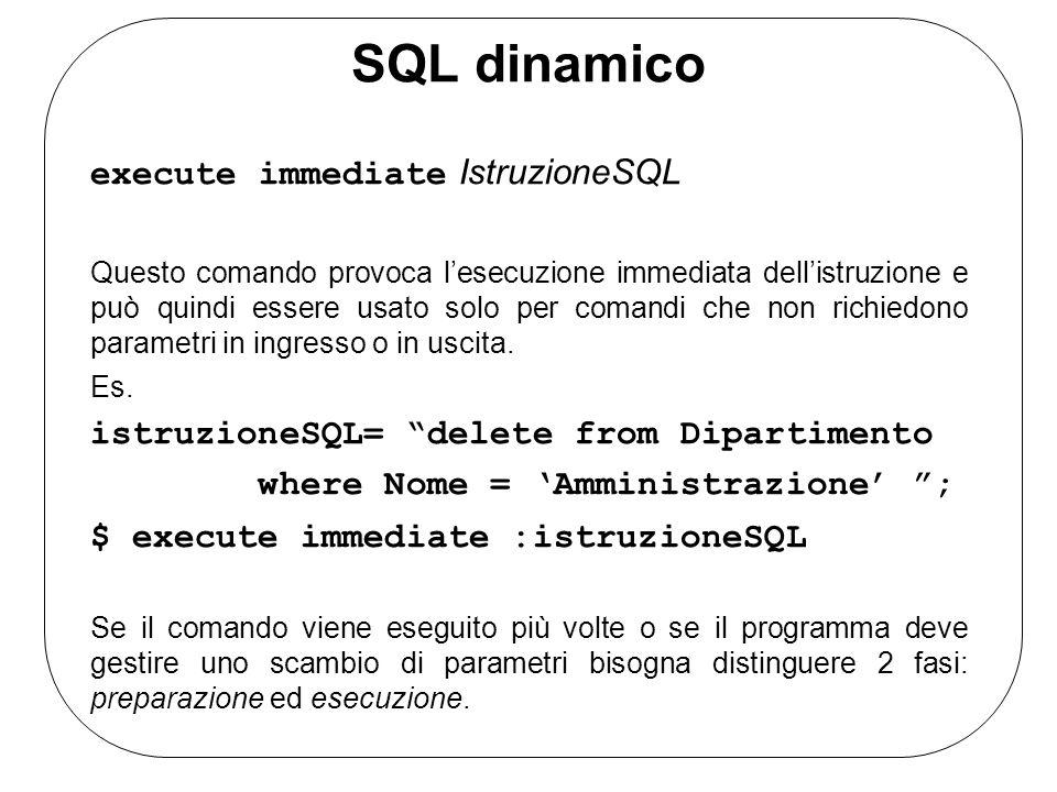 SQL dinamico execute immediate IstruzioneSQL Questo comando provoca lesecuzione immediata dellistruzione e può quindi essere usato solo per comandi che non richiedono parametri in ingresso o in uscita.