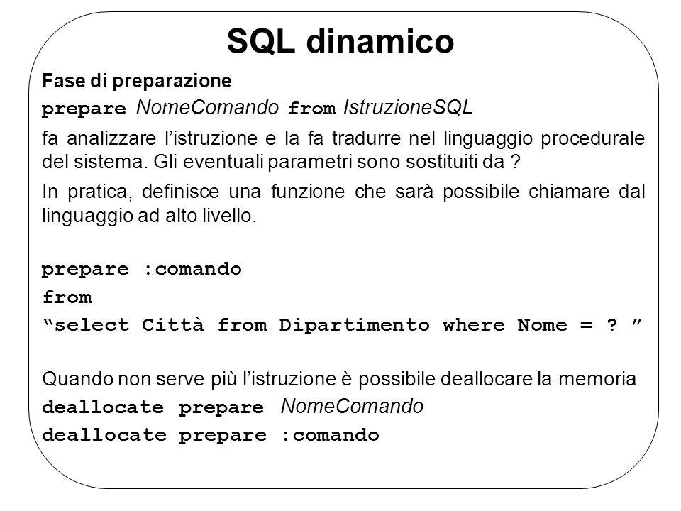 SQL dinamico Fase di preparazione prepare NomeComando from IstruzioneSQL fa analizzare listruzione e la fa tradurre nel linguaggio procedurale del sistema.