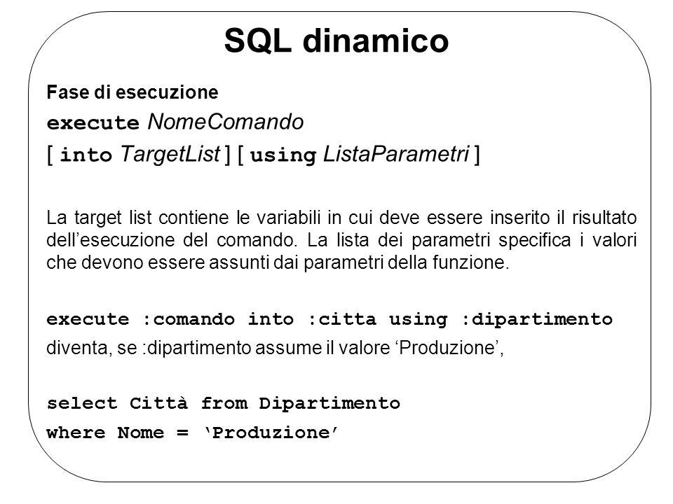 SQL dinamico Fase di esecuzione execute NomeComando [ into TargetList ] [ using ListaParametri ] La target list contiene le variabili in cui deve essere inserito il risultato dellesecuzione del comando.