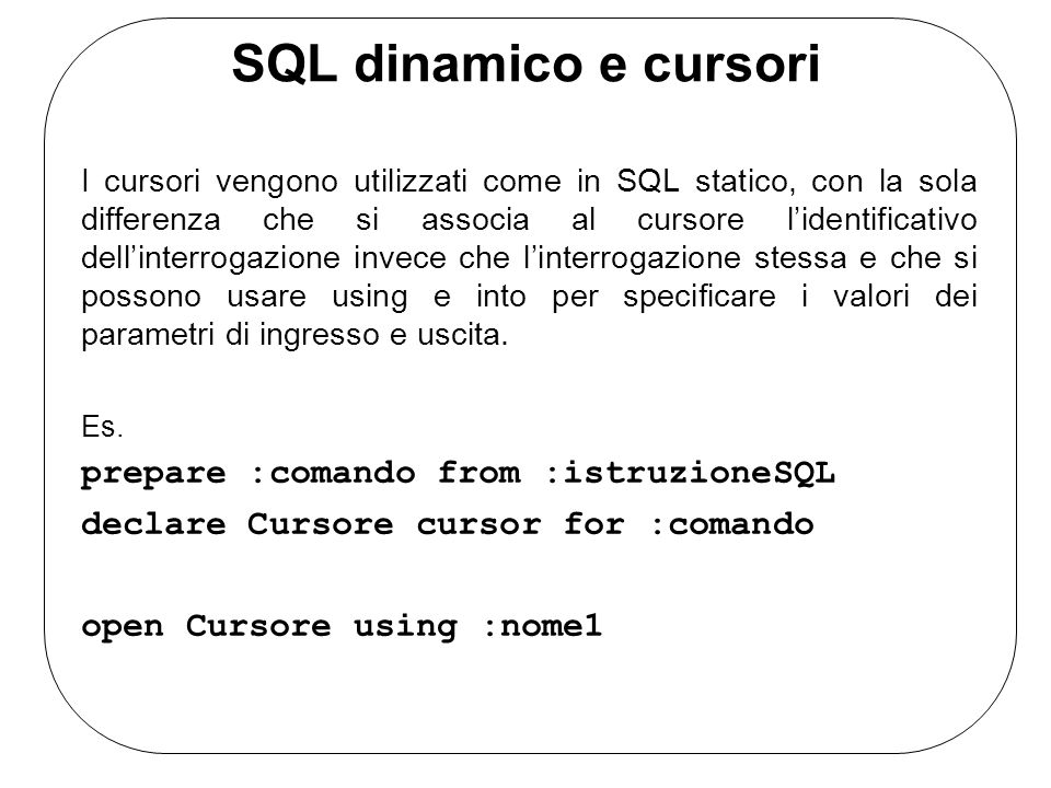 SQL dinamico e cursori I cursori vengono utilizzati come in SQL statico, con la sola differenza che si associa al cursore lidentificativo dellinterrogazione invece che linterrogazione stessa e che si possono usare using e into per specificare i valori dei parametri di ingresso e uscita.