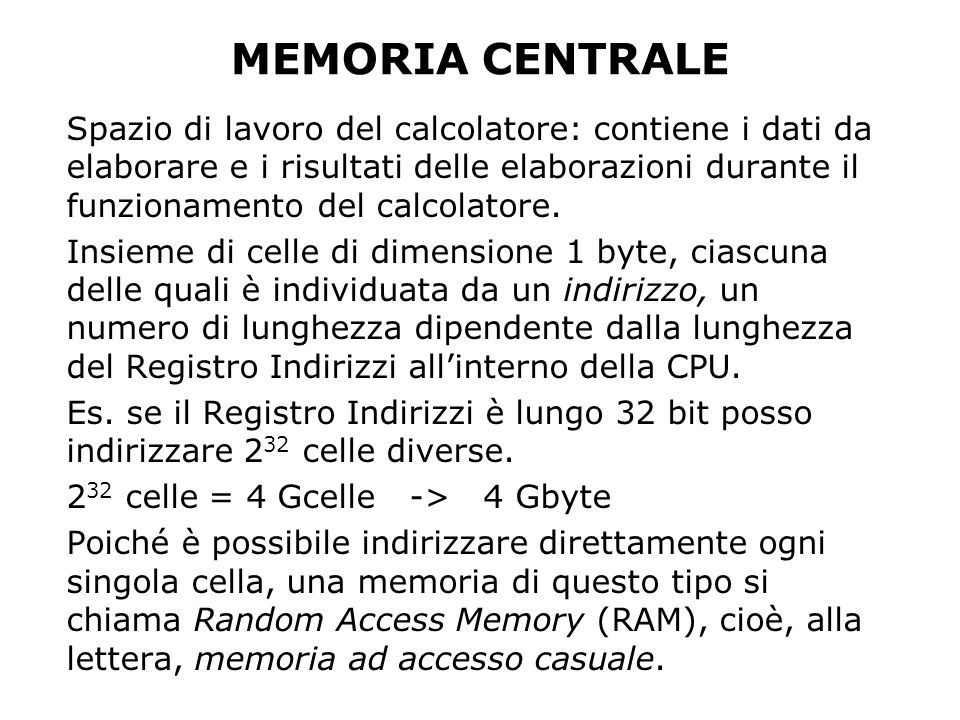 MEMORIA CENTRALE Spazio di lavoro del calcolatore: contiene i dati da elaborare e i risultati delle elaborazioni durante il funzionamento del calcolat