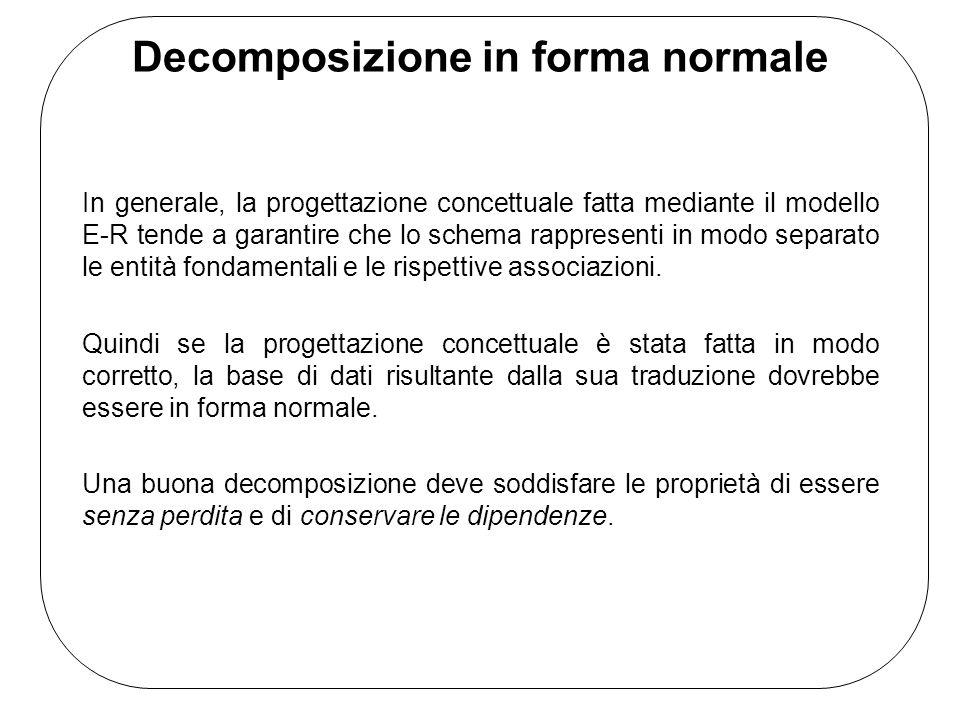 Decomposizione in forma normale In generale, la progettazione concettuale fatta mediante il modello E-R tende a garantire che lo schema rappresenti in modo separato le entità fondamentali e le rispettive associazioni.