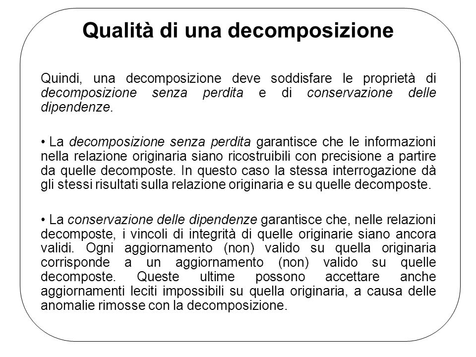 Qualità di una decomposizione Quindi, una decomposizione deve soddisfare le proprietà di decomposizione senza perdita e di conservazione delle dipendenze.