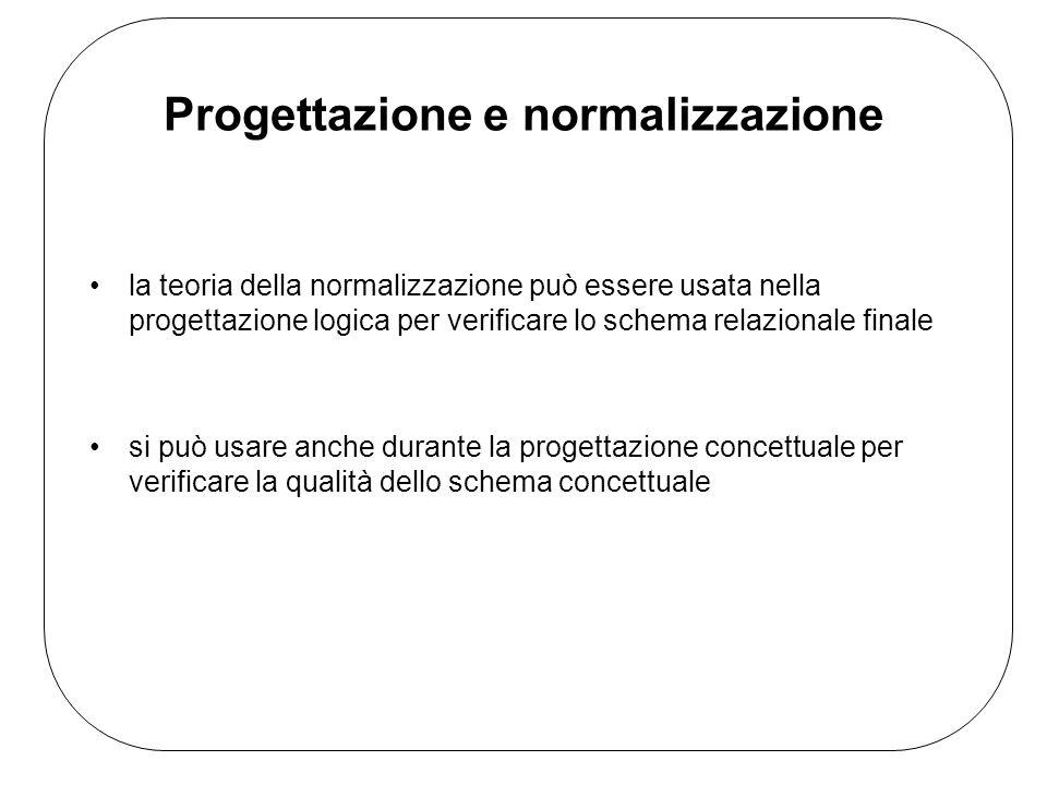 Progettazione e normalizzazione la teoria della normalizzazione può essere usata nella progettazione logica per verificare lo schema relazionale finale si può usare anche durante la progettazione concettuale per verificare la qualità dello schema concettuale