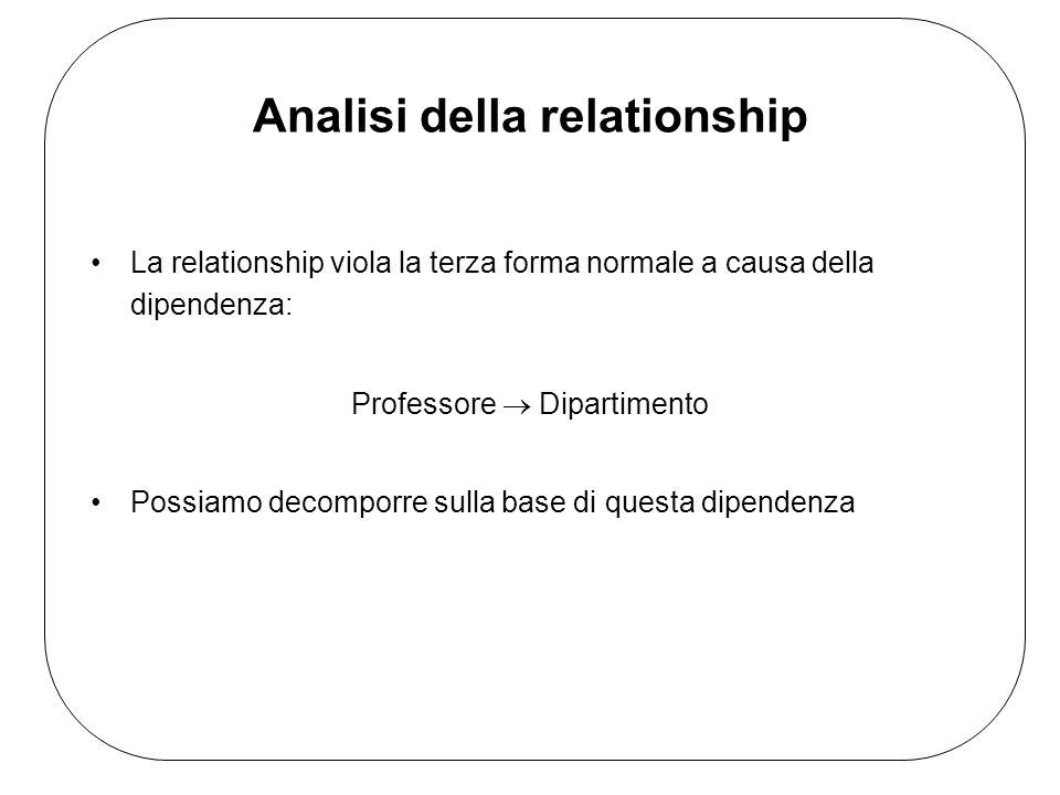 Analisi della relationship La relationship viola la terza forma normale a causa della dipendenza: Professore Dipartimento Possiamo decomporre sulla base di questa dipendenza