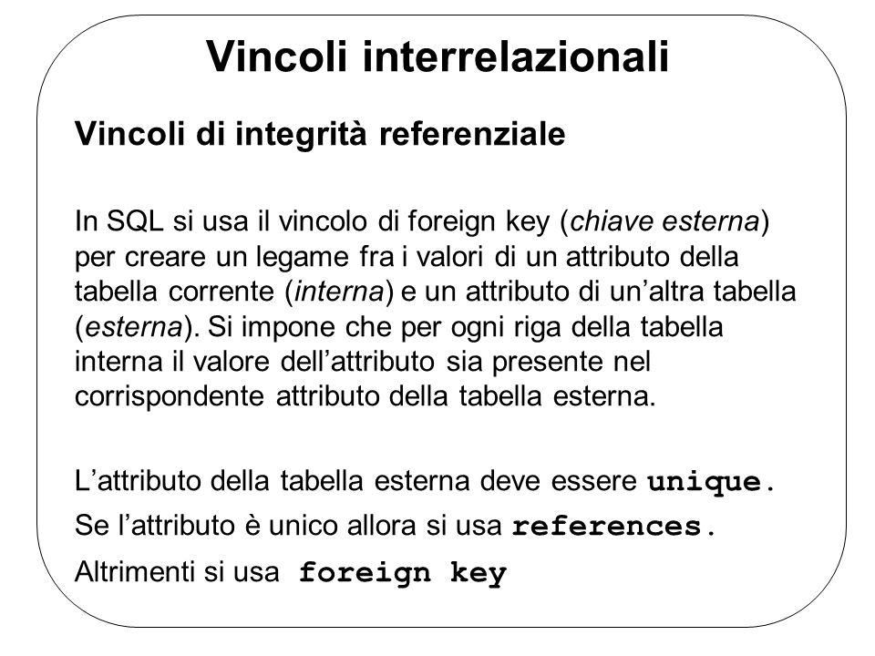 Vincoli interrelazionali Vincoli di integrità referenziale In SQL si usa il vincolo di foreign key (chiave esterna) per creare un legame fra i valori