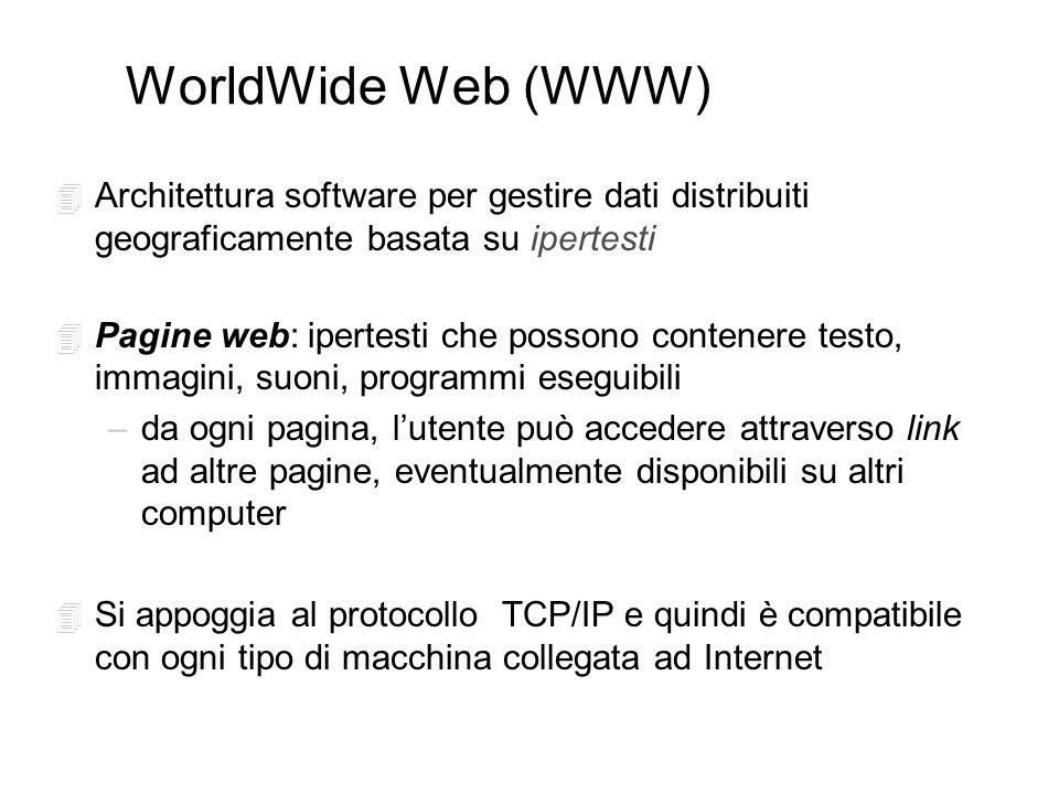 WorldWide Web (WWW) 4 Architettura software per gestire dati distribuiti geograficamente basata su ipertesti 4 Pagine web: ipertesti che possono contenere testo, immagini, suoni, programmi eseguibili –da ogni pagina, lutente può accedere attraverso link ad altre pagine, eventualmente disponibili su altri computer 4 Si appoggia al protocollo TCP/IP e quindi è compatibile con ogni tipo di macchina collegata ad Internet
