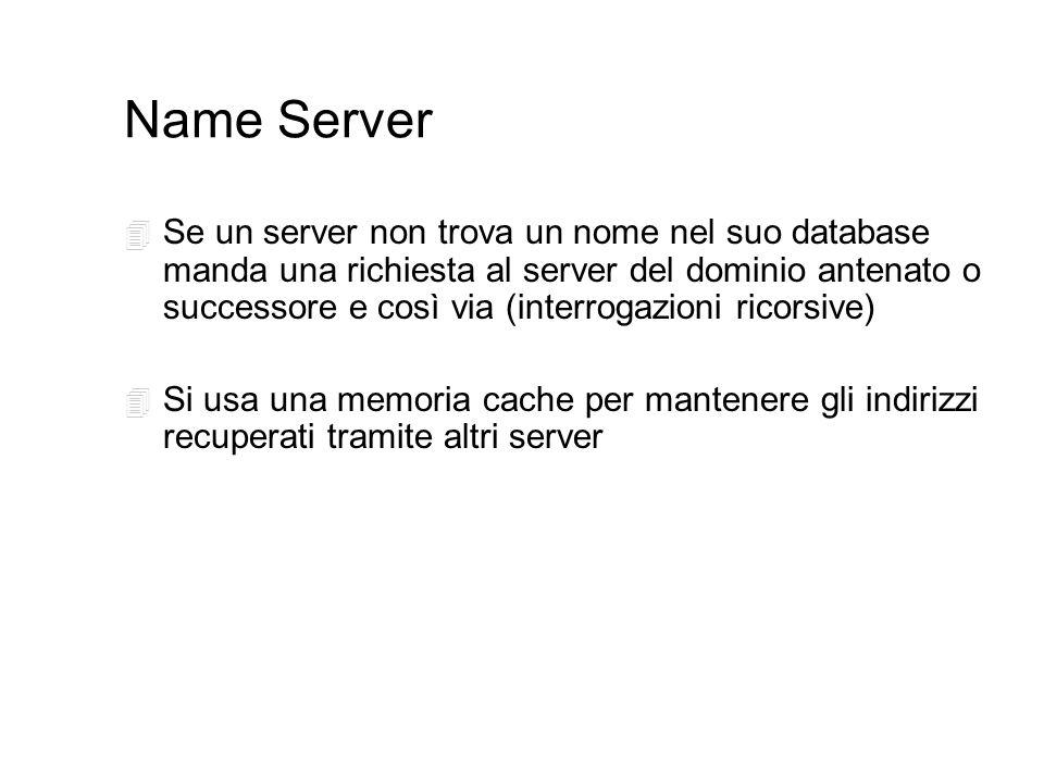 Name Server 4 Se un server non trova un nome nel suo database manda una richiesta al server del dominio antenato o successore e così via (interrogazioni ricorsive) 4 Si usa una memoria cache per mantenere gli indirizzi recuperati tramite altri server