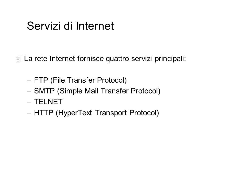 Servizi di Internet 4 La rete Internet fornisce quattro servizi principali: –FTP (File Transfer Protocol) –SMTP (Simple Mail Transfer Protocol) –TELNET –HTTP (HyperText Transport Protocol)