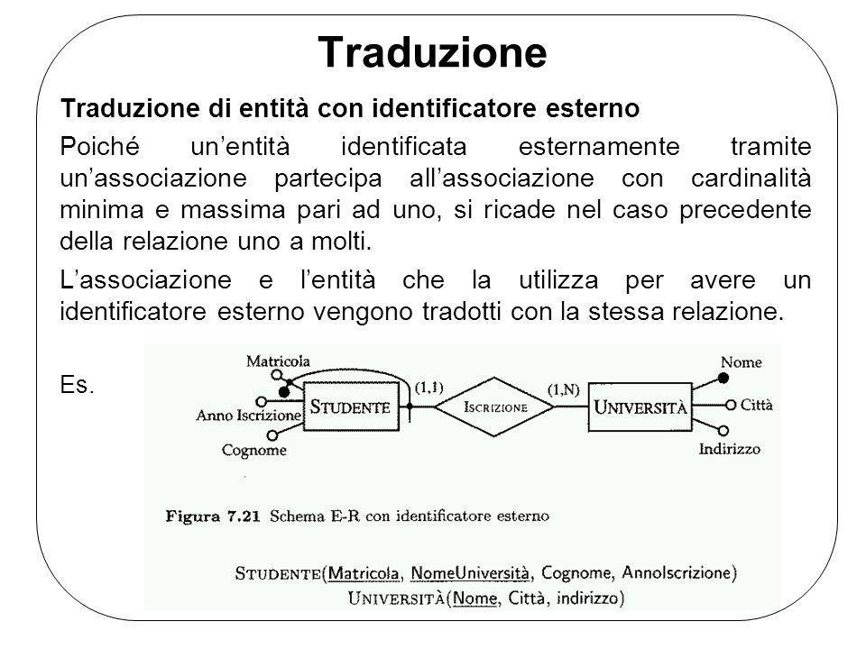 Traduzione Traduzione di entità con identificatore esterno Poiché unentità identificata esternamente tramite unassociazione partecipa allassociazione