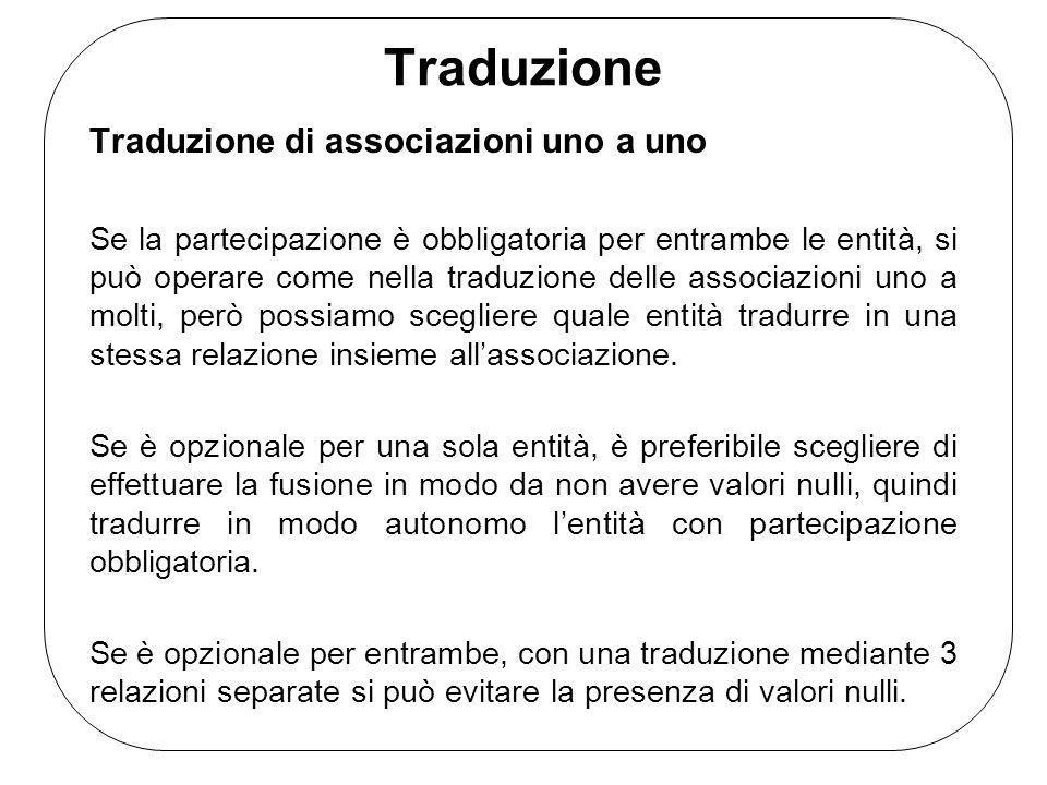 Traduzione Traduzione di associazioni uno a uno Se la partecipazione è obbligatoria per entrambe le entità, si può operare come nella traduzione delle