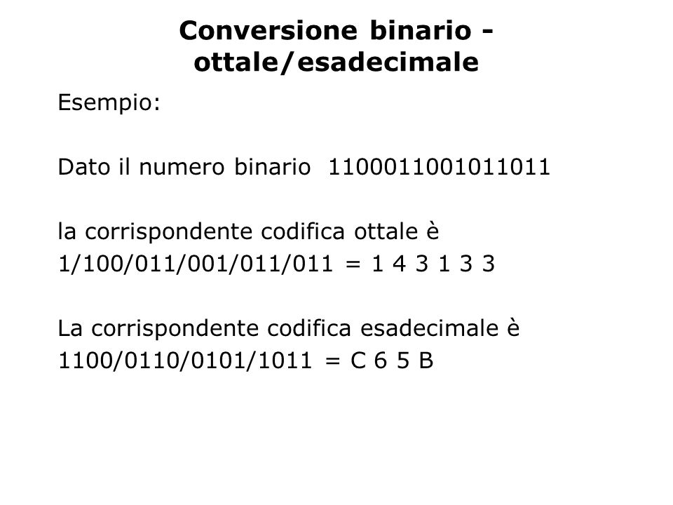 Conversione binario - ottale/esadecimale Esempio: Dato il numero binario 1100011001011011 la corrispondente codifica ottale è 1/100/011/001/011/011 =