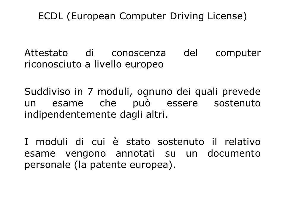 ECDL (European Computer Driving License) Attestato di conoscenza del computer riconosciuto a livello europeo Suddiviso in 7 moduli, ognuno dei quali prevede un esame che può essere sostenuto indipendentemente dagli altri.