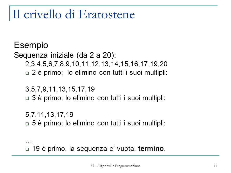 FI - Algoritmi e Programmazione 11 Il crivello di Eratostene Esempio Sequenza iniziale (da 2 a 20): 2,3,4,5,6,7,8,9,10,11,12,13,14,15,16,17,19,20 2 è