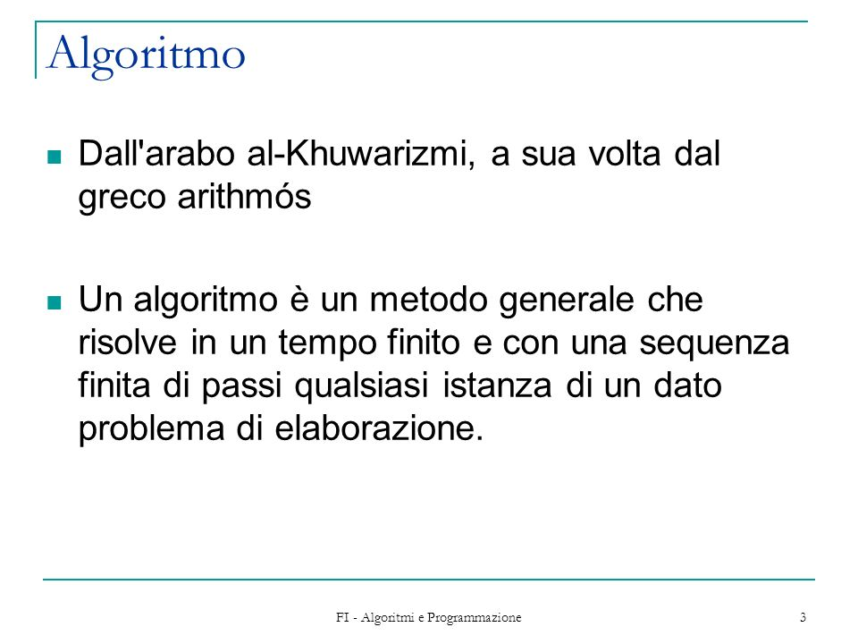 FI - Algoritmi e Programmazione 3 Algoritmo Dall'arabo al-Khuwarizmi, a sua volta dal greco arithmós Un algoritmo è un metodo generale che risolve in