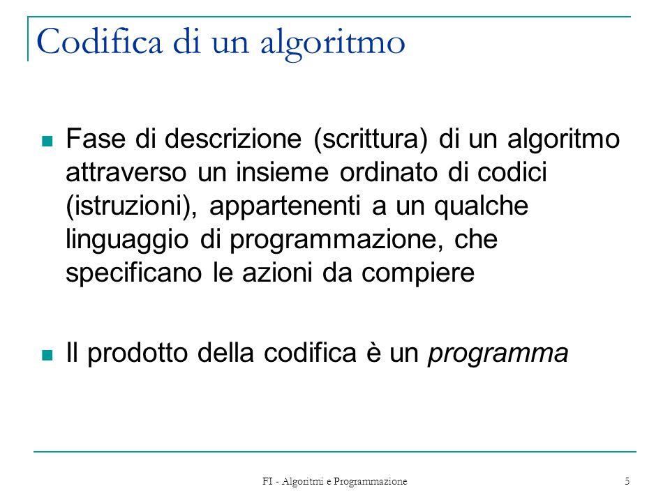 FI - Algoritmi e Programmazione 5 Codifica di un algoritmo Fase di descrizione (scrittura) di un algoritmo attraverso un insieme ordinato di codici (i