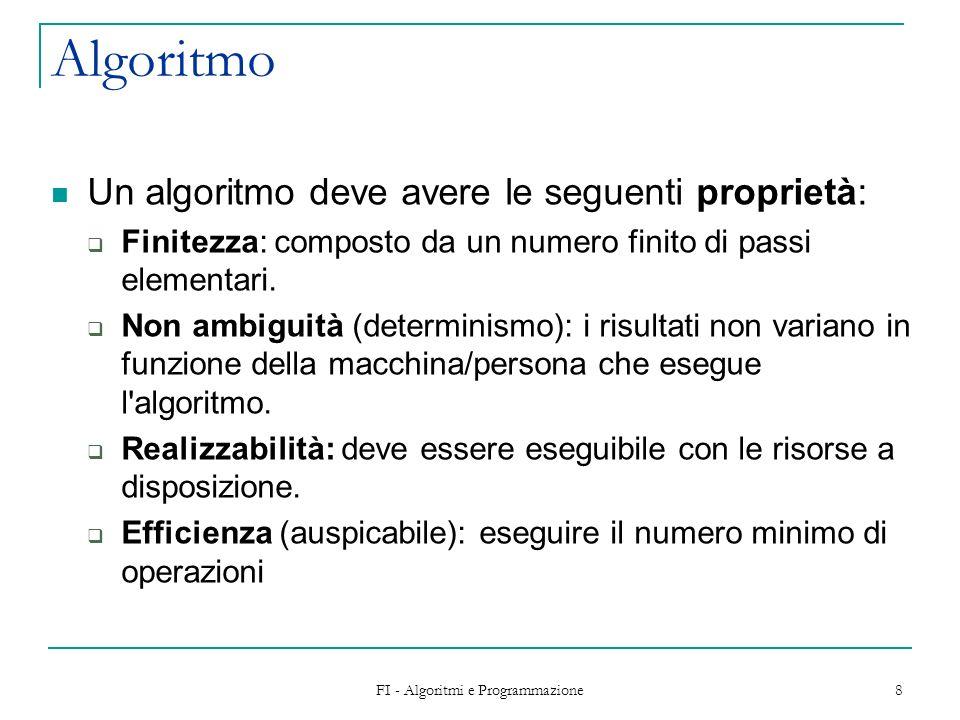 FI - Algoritmi e Programmazione 8 Algoritmo Un algoritmo deve avere le seguenti proprietà: Finitezza: composto da un numero finito di passi elementari