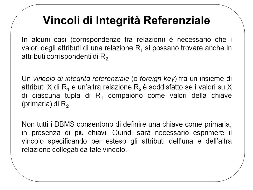 Vincoli di Integrità Referenziale In alcuni casi (corrispondenze fra relazioni) è necessario che i valori degli attributi di una relazione R 1 si possano trovare anche in attributi corrispondenti di R 2.