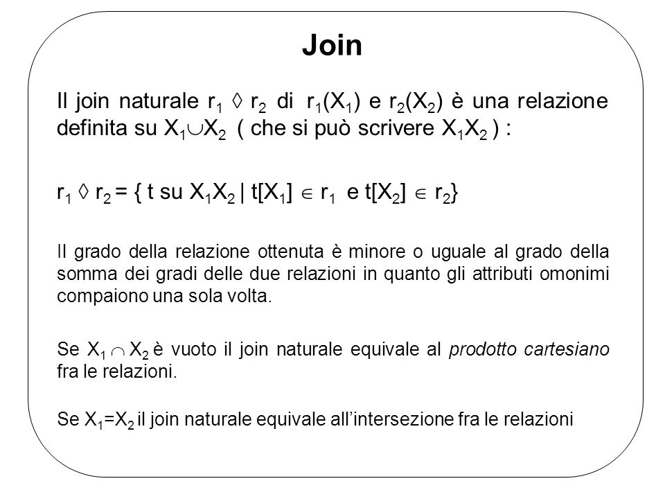 Join Il join naturale r 1 r 2 di r 1 (X 1 ) e r 2 (X 2 ) è una relazione definita su X 1 X 2 ( che si può scrivere X 1 X 2 ) : r 1 r 2 = { t su X 1 X 2 | t[X 1 ] r 1 e t[X 2 ] r 2 } Il grado della relazione ottenuta è minore o uguale al grado della somma dei gradi delle due relazioni in quanto gli attributi omonimi compaiono una sola volta.