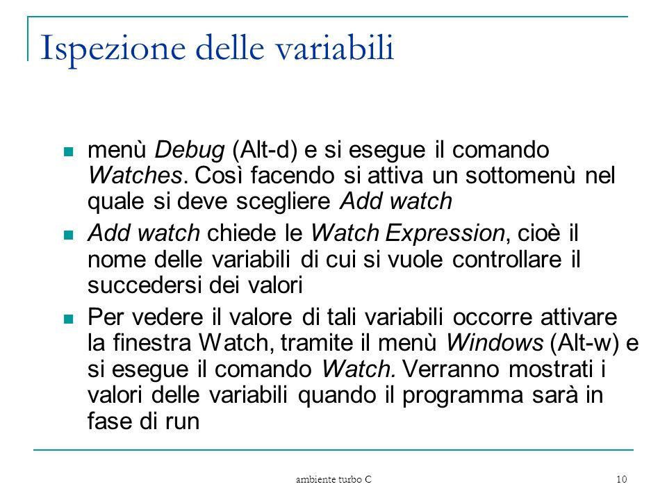 ambiente turbo C 10 Ispezione delle variabili menù Debug (Alt-d) e si esegue il comando Watches. Così facendo si attiva un sottomenù nel quale si deve