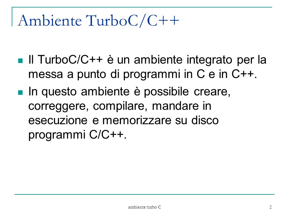 ambiente turbo C 2 Ambiente TurboC/C++ Il TurboC/C++ è un ambiente integrato per la messa a punto di programmi in C e in C++. In questo ambiente è pos