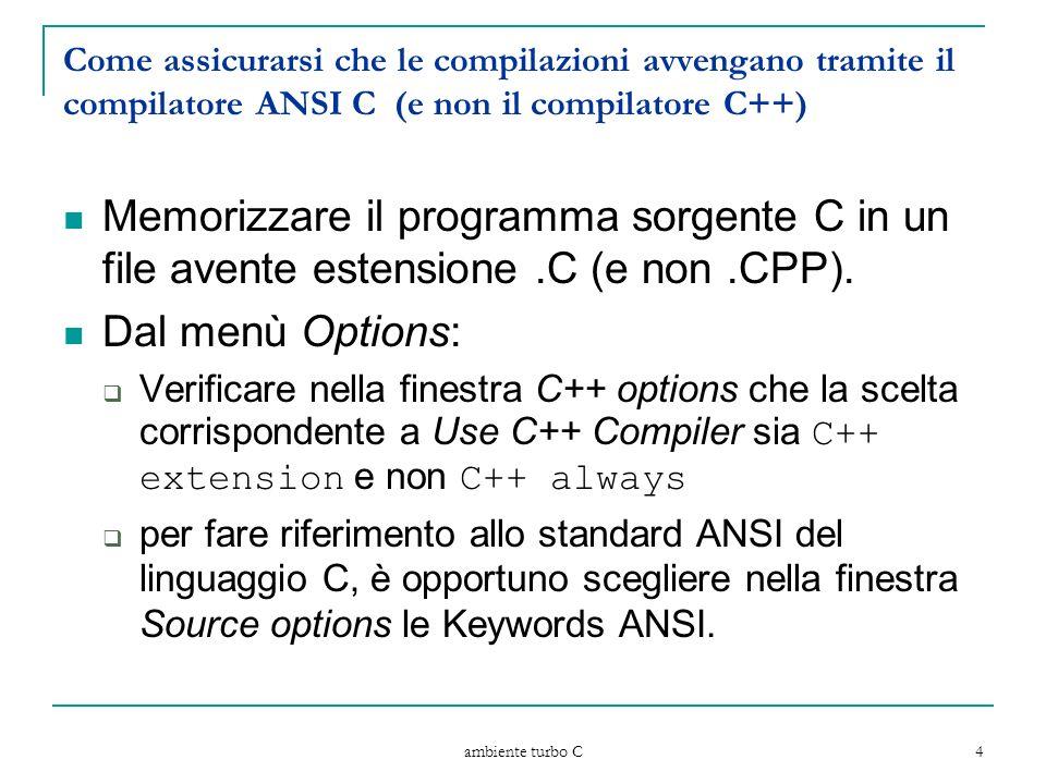 ambiente turbo C 4 Come assicurarsi che le compilazioni avvengano tramite il compilatore ANSI C (e non il compilatore C++) Memorizzare il programma sorgente C in un file avente estensione.C (e non.CPP).