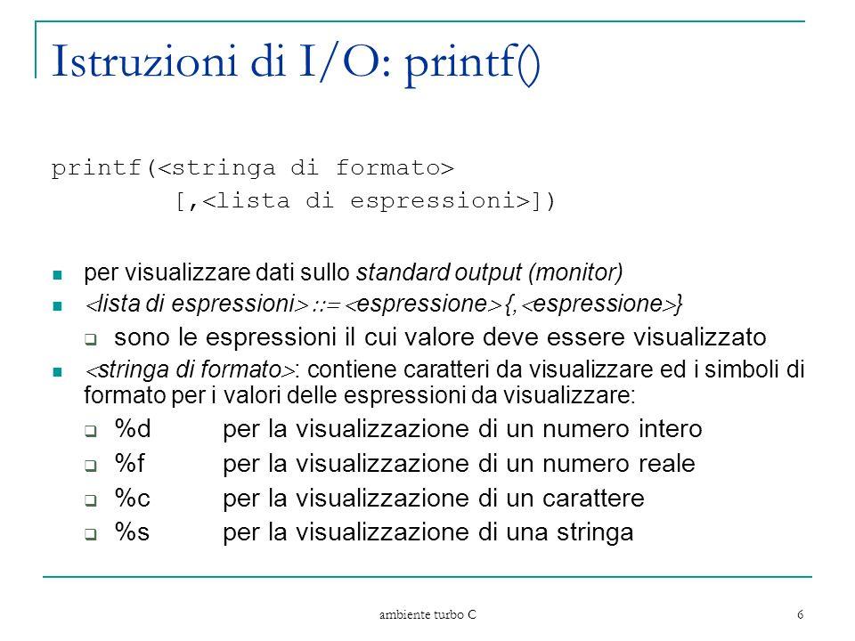 ambiente turbo C 6 Istruzioni di I/O: printf() printf( stringa di formato [, lista di espressioni ]) per visualizzare dati sullo standard output (monitor) lista di espressioni espressione {, espressione } sono le espressioni il cui valore deve essere visualizzato stringa di formato : contiene caratteri da visualizzare ed i simboli di formato per i valori delle espressioni da visualizzare: %dper la visualizzazione di un numero intero %fper la visualizzazione di un numero reale %cper la visualizzazione di un carattere %sper la visualizzazione di una stringa
