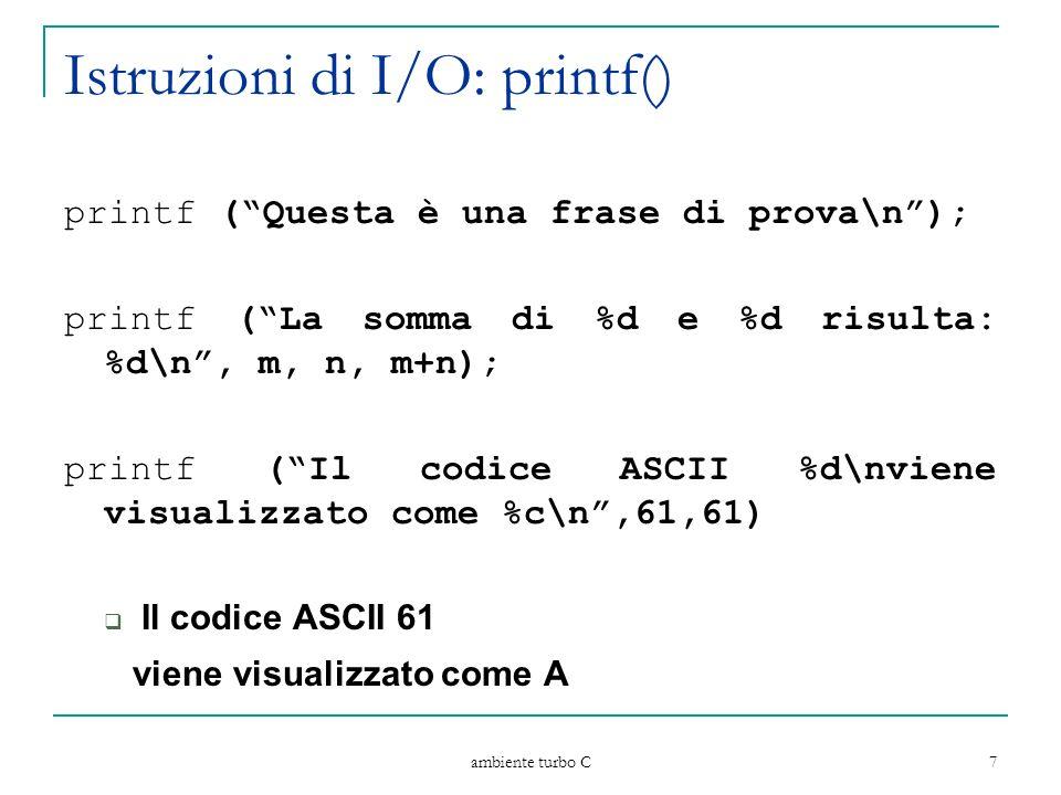ambiente turbo C 8 Istruzioni di I/O: scanf() scanf ( stringa di formato, lista indirizzi variabili ) consente la lettura di dati dallo standard input lista di indirizzi di variabili indirizzo {, indirizzo } indirizzo & variabile stringa di formato come per printf Esempio scanf (%d %f %c, &n, &x, &c);