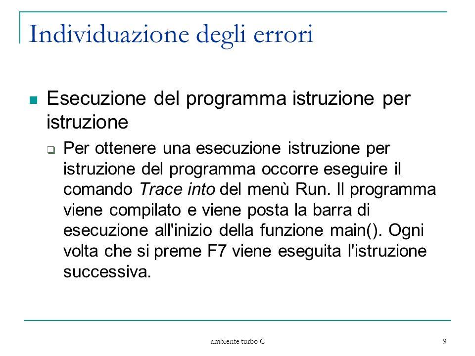 ambiente turbo C 9 Individuazione degli errori Esecuzione del programma istruzione per istruzione Per ottenere una esecuzione istruzione per istruzione del programma occorre eseguire il comando Trace into del menù Run.