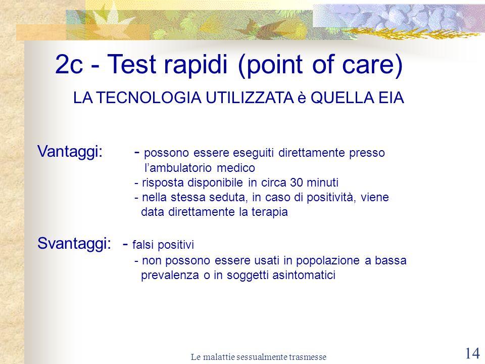 Le malattie sessualmente trasmesse 14 LA TECNOLOGIA UTILIZZATA è QUELLA EIA Vantaggi: - possono essere eseguiti direttamente presso lambulatorio medico - risposta disponibile in circa 30 minuti - nella stessa seduta, in caso di positività, viene data direttamente la terapia Svantaggi: - falsi positivi - non possono essere usati in popolazione a bassa prevalenza o in soggetti asintomatici 2c - Test rapidi (point of care)